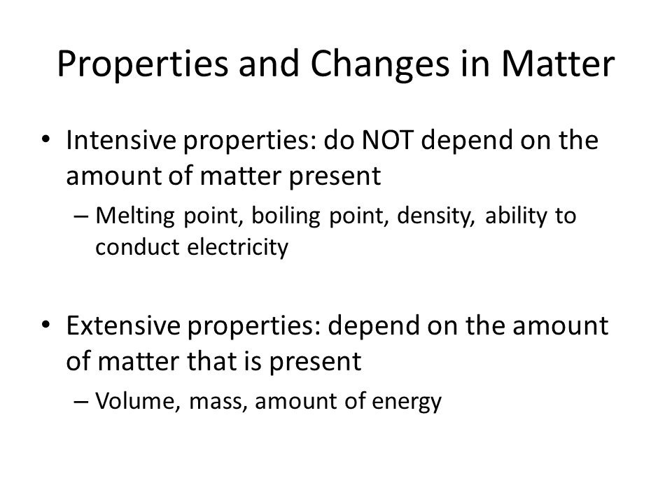 Properties and Changes in Matter Intensive properties: do NOT depend on the amount of matter present – Melting point, boiling point, density, ability to conduct electricity Extensive properties: depend on the amount of matter that is present – Volume, mass, amount of energy