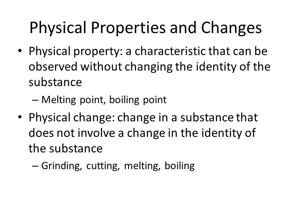 Physical Properties and Changes Physical property: a characteristic that can be observed without changing the identity of the substance – Melting point, boiling point Physical change: change in a substance that does not involve a change in the identity of the substance – Grinding, cutting, melting, boiling