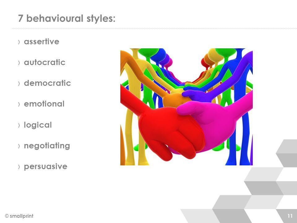 7 behavioural styles: › assertive › autocratic › democratic › emotional › logical › negotiating › persuasive © smallprint 11