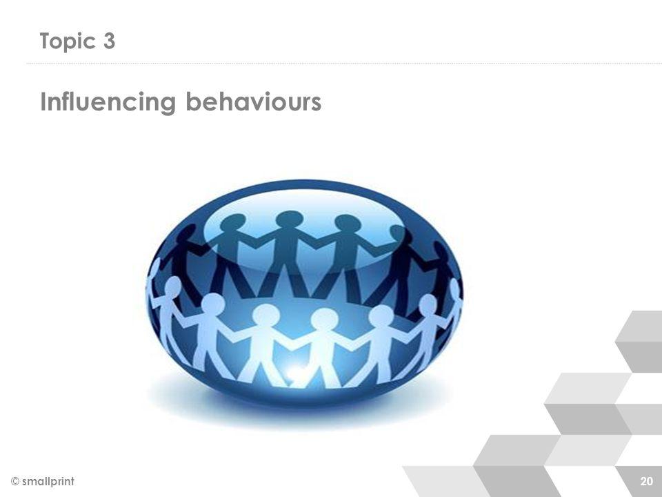 Topic 3 © smallprint 20 Influencing behaviours