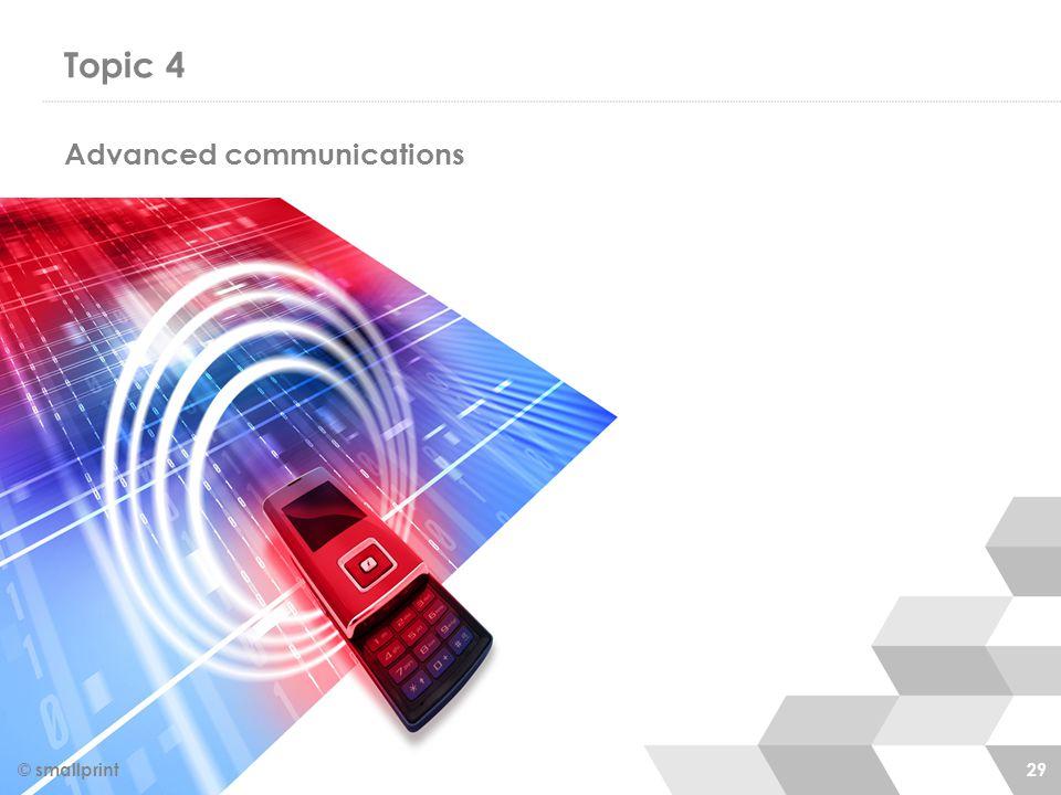 Topic 4 © smallprint 29 Advanced communications