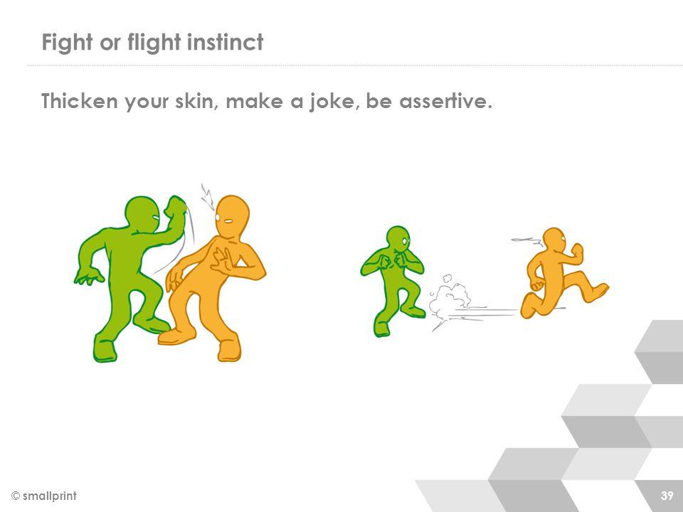 Fight or flight instinct © smallprint 39 Thicken your skin, make a joke, be assertive.