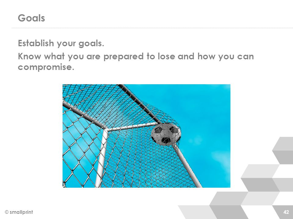 Goals Establish your goals. Know what you are prepared to lose and how you can compromise.