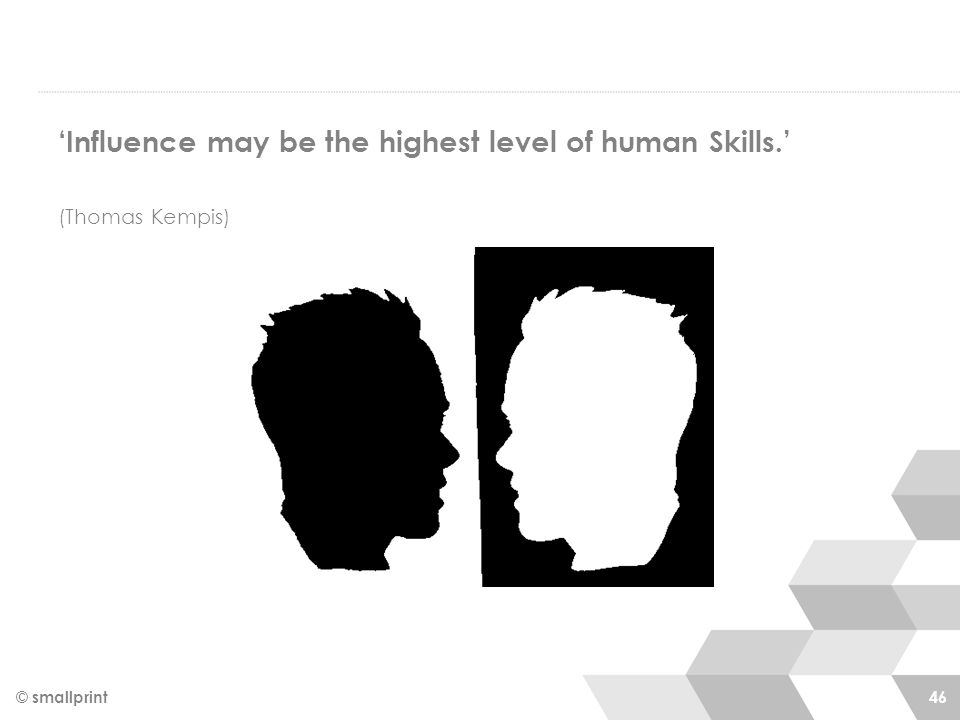 © smallprint 46 'Influence may be the highest level of human Skills.' (Thomas Kempis)