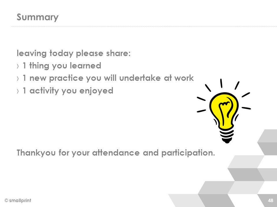 Summary leaving today please share: › 1 thing you learned › 1 new practice you will undertake at work › 1 activity you enjoyed Thankyou for your attendance and participation.