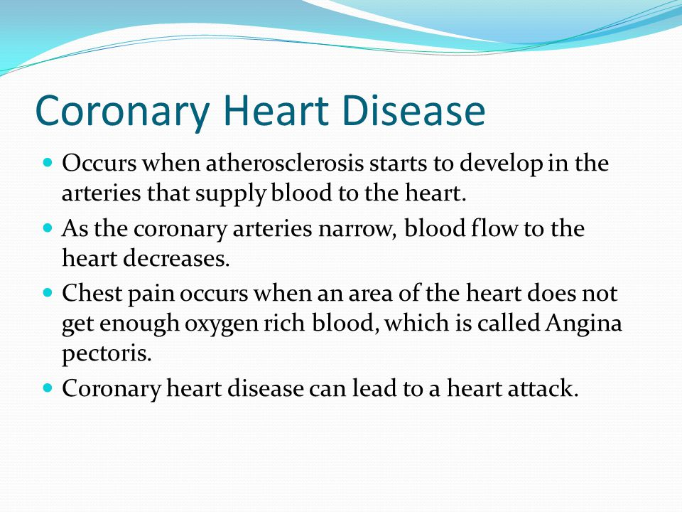 Coronary Heart Disease Occurs when atherosclerosis starts to develop in the arteries that supply blood to the heart. As the coronary arteries narrow,