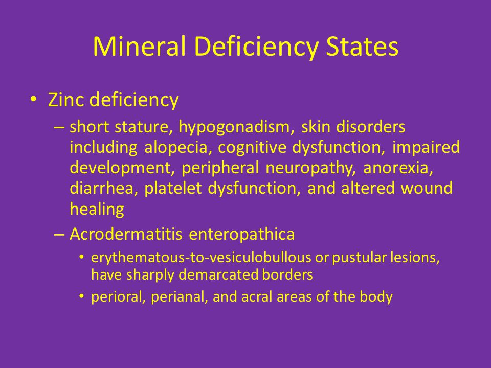 Mineral Deficiency States Zinc deficiency – short stature, hypogonadism, skin disorders including alopecia, cognitive dysfunction, impaired development, peripheral neuropathy, anorexia, diarrhea, platelet dysfunction, and altered wound healing – Acrodermatitis enteropathica erythematous-to-vesiculobullous or pustular lesions, have sharply demarcated borders perioral, perianal, and acral areas of the body