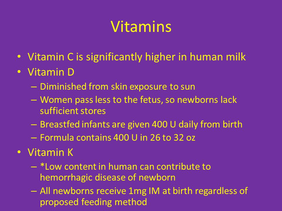 Vitamins Vitamin C is significantly higher in human milk Vitamin D – Diminished from skin exposure to sun – Women pass less to the fetus, so newborns lack sufficient stores – Breastfed infants are given 400 U daily from birth – Formula contains 400 U in 26 to 32 oz Vitamin K – *Low content in human can contribute to hemorrhagic disease of newborn – All newborns receive 1mg IM at birth regardless of proposed feeding method
