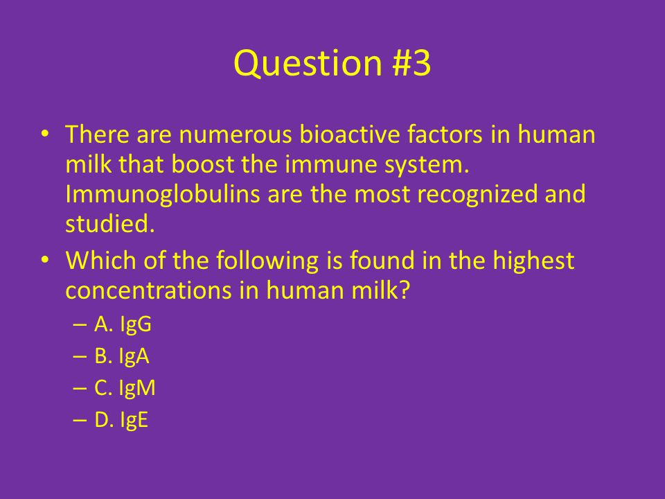 Question #3 There are numerous bioactive factors in human milk that boost the immune system.
