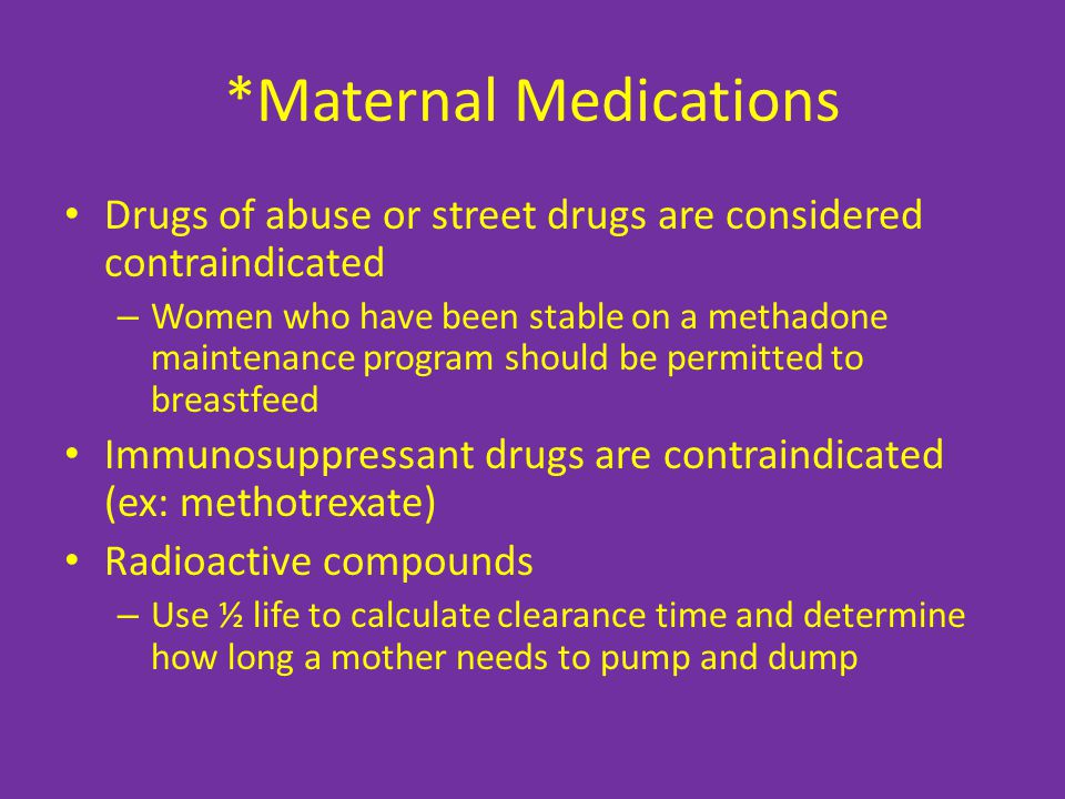 *Maternal Medications Drugs of abuse or street drugs are considered contraindicated – Women who have been stable on a methadone maintenance program should be permitted to breastfeed Immunosuppressant drugs are contraindicated (ex: methotrexate) Radioactive compounds – Use ½ life to calculate clearance time and determine how long a mother needs to pump and dump