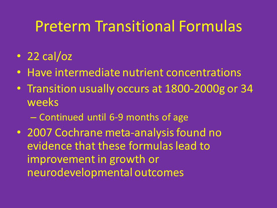 Preterm Transitional Formulas 22 cal/oz Have intermediate nutrient concentrations Transition usually occurs at 1800-2000g or 34 weeks – Continued until 6-9 months of age 2007 Cochrane meta-analysis found no evidence that these formulas lead to improvement in growth or neurodevelopmental outcomes