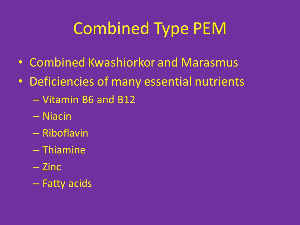 Combined Type PEM Combined Kwashiorkor and Marasmus Deficiencies of many essential nutrients – Vitamin B6 and B12 – Niacin – Riboflavin – Thiamine – Z