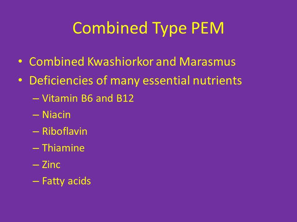 Combined Type PEM Combined Kwashiorkor and Marasmus Deficiencies of many essential nutrients – Vitamin B6 and B12 – Niacin – Riboflavin – Thiamine – Zinc – Fatty acids