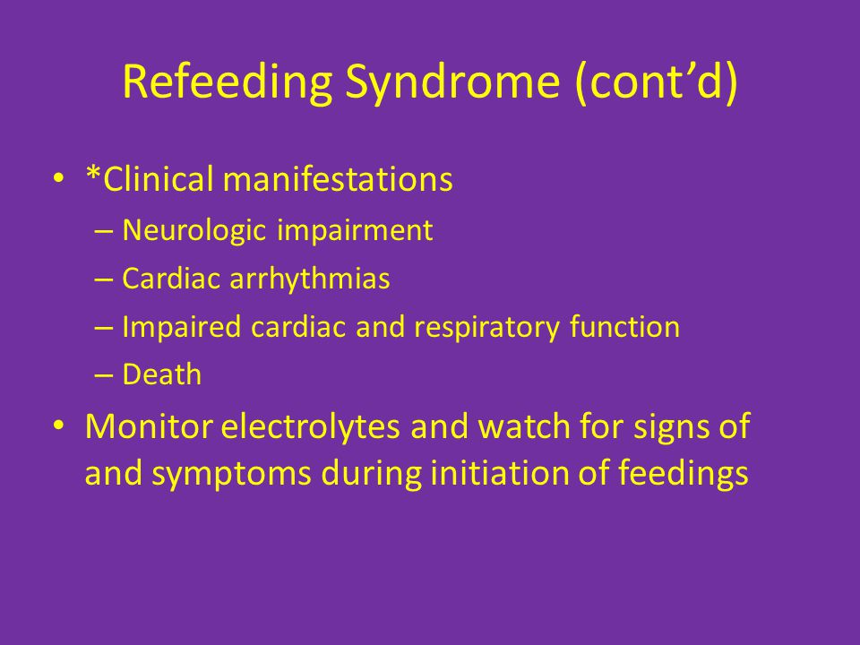 Refeeding Syndrome (cont'd) *Clinical manifestations – Neurologic impairment – Cardiac arrhythmias – Impaired cardiac and respiratory function – Death Monitor electrolytes and watch for signs of and symptoms during initiation of feedings