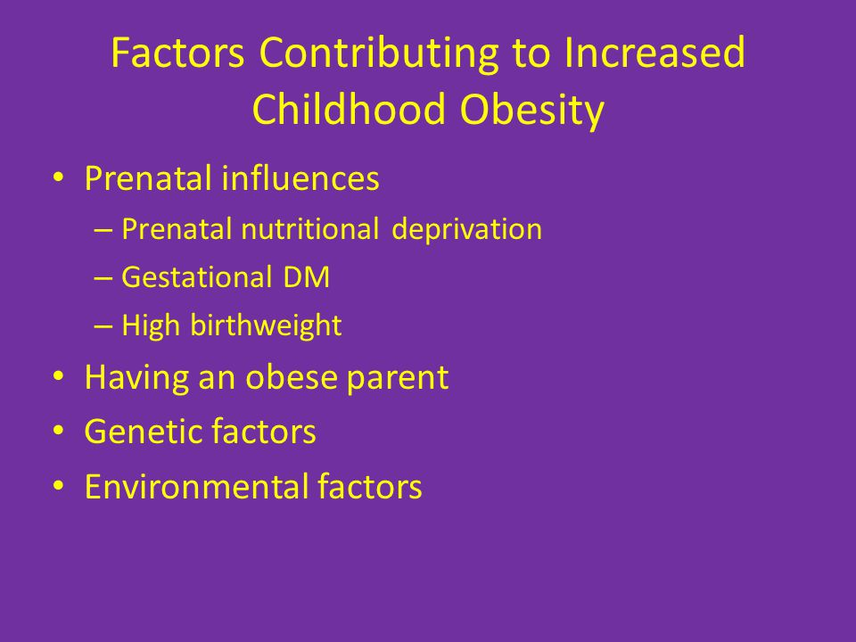 Factors Contributing to Increased Childhood Obesity Prenatal influences – Prenatal nutritional deprivation – Gestational DM – High birthweight Having an obese parent Genetic factors Environmental factors