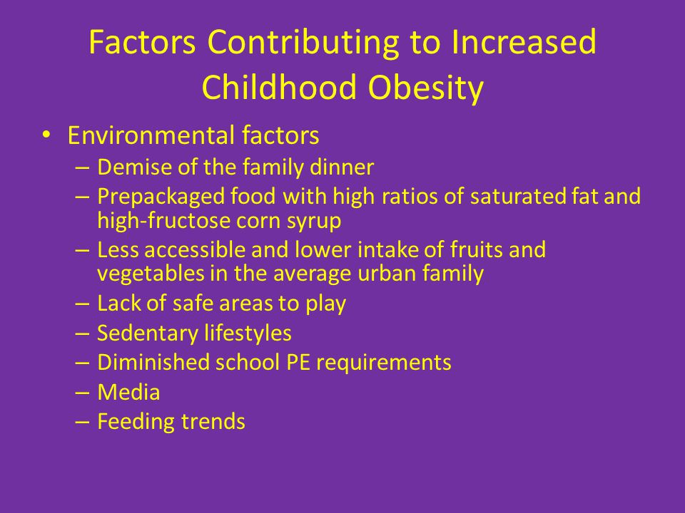 Factors Contributing to Increased Childhood Obesity Environmental factors – Demise of the family dinner – Prepackaged food with high ratios of saturated fat and high-fructose corn syrup – Less accessible and lower intake of fruits and vegetables in the average urban family – Lack of safe areas to play – Sedentary lifestyles – Diminished school PE requirements – Media – Feeding trends