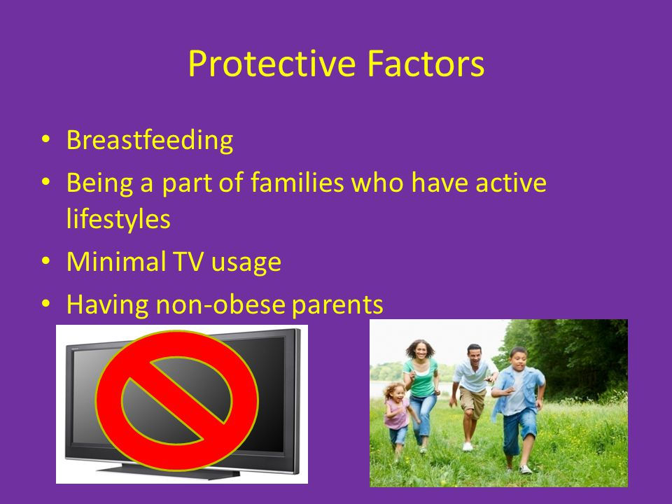 Protective Factors Breastfeeding Being a part of families who have active lifestyles Minimal TV usage Having non-obese parents