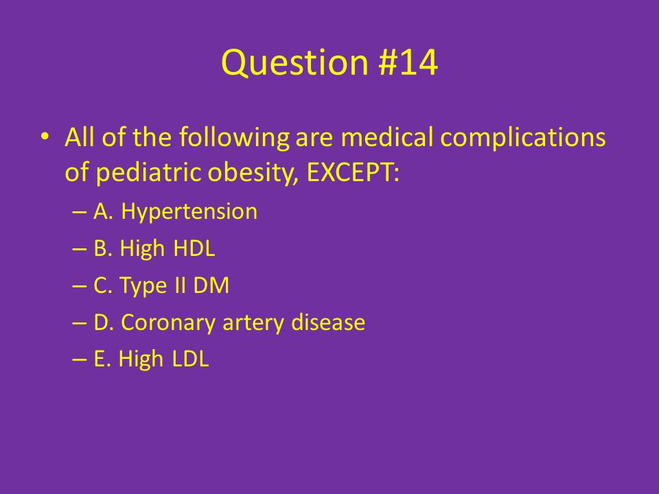 Question #14 All of the following are medical complications of pediatric obesity, EXCEPT: –A–A.