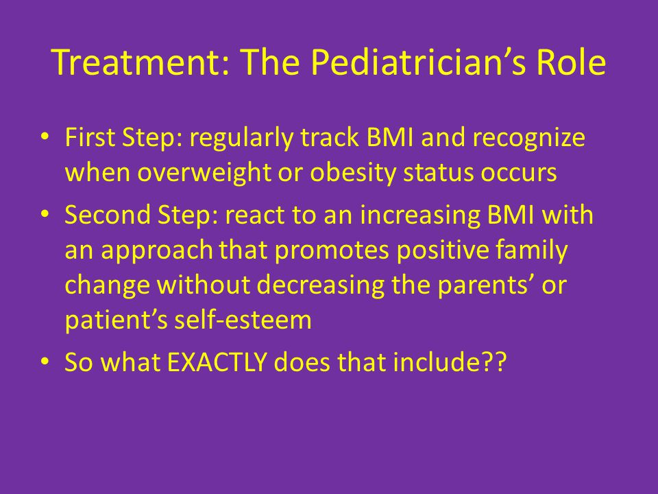 Treatment: The Pediatrician's Role First Step: regularly track BMI and recognize when overweight or obesity status occurs Second Step: react to an increasing BMI with an approach that promotes positive family change without decreasing the parents' or patient's self-esteem So what EXACTLY does that include??