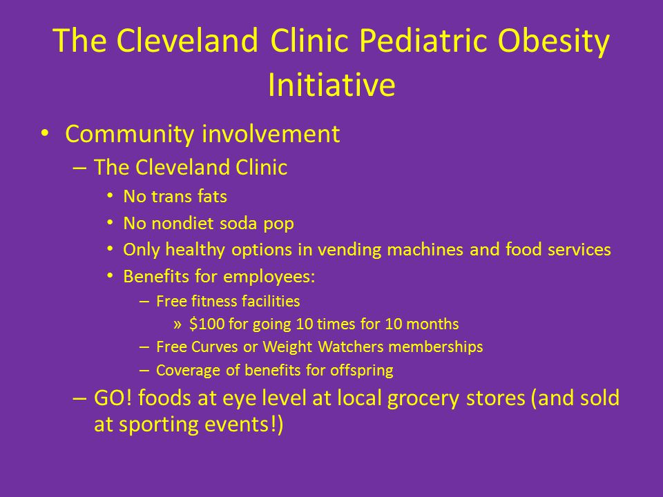 The Cleveland Clinic Pediatric Obesity Initiative Community involvement – The Cleveland Clinic No trans fats No nondiet soda pop Only healthy options in vending machines and food services Benefits for employees: – Free fitness facilities » $100 for going 10 times for 10 months – Free Curves or Weight Watchers memberships – Coverage of benefits for offspring – GO.