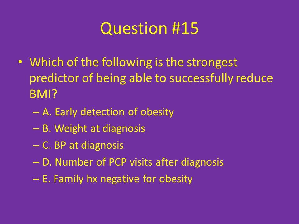 Question #15 Which of the following is the strongest predictor of being able to successfully reduce BMI.
