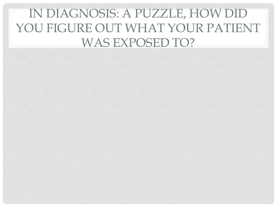 IN DIAGNOSIS: A PUZZLE, HOW DID YOU FIGURE OUT WHAT YOUR PATIENT WAS EXPOSED TO