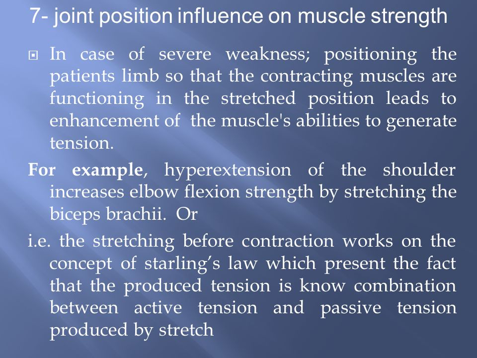  In case of severe weakness; positioning the patients limb so that the contracting muscles are functioning in the stretched position leads to enhancement of the muscle s abilities to generate tension.