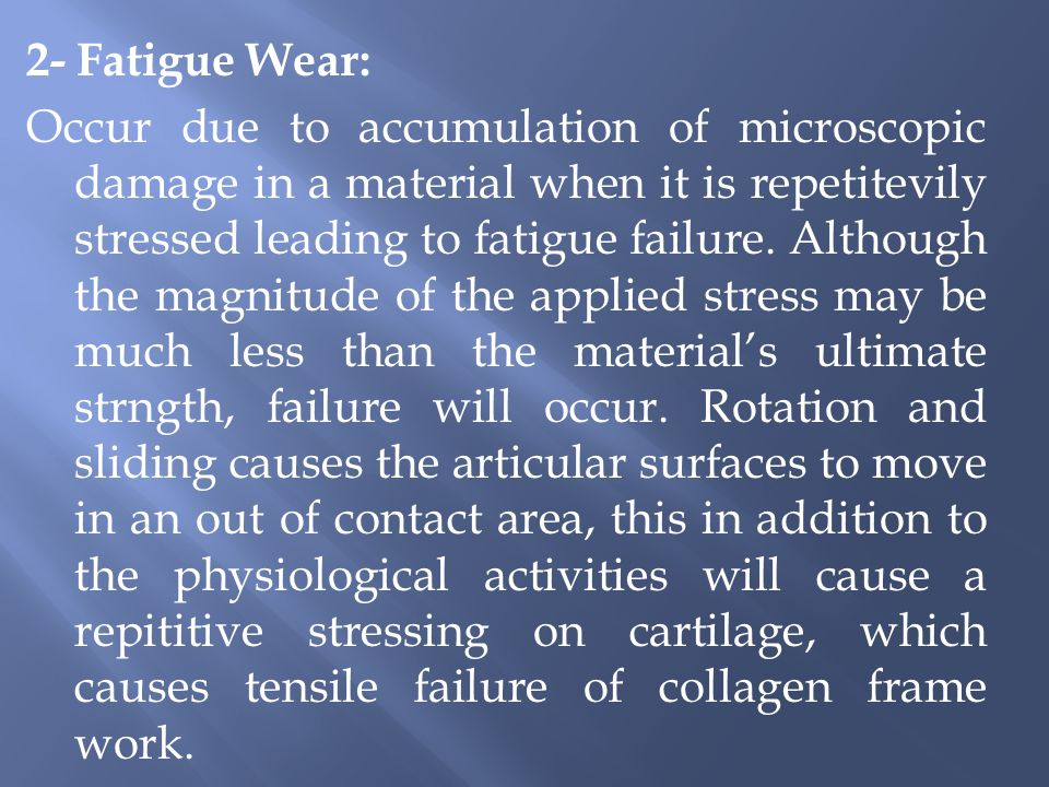2- Fatigue Wear: Occur due to accumulation of microscopic damage in a material when it is repetitevily stressed leading to fatigue failure.