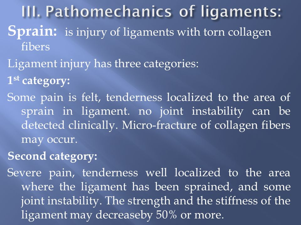 Sprain: is injury of ligaments with torn collagen fibers Ligament injury has three categories: 1 st category: Some pain is felt, tenderness localized to the area of sprain in ligament.