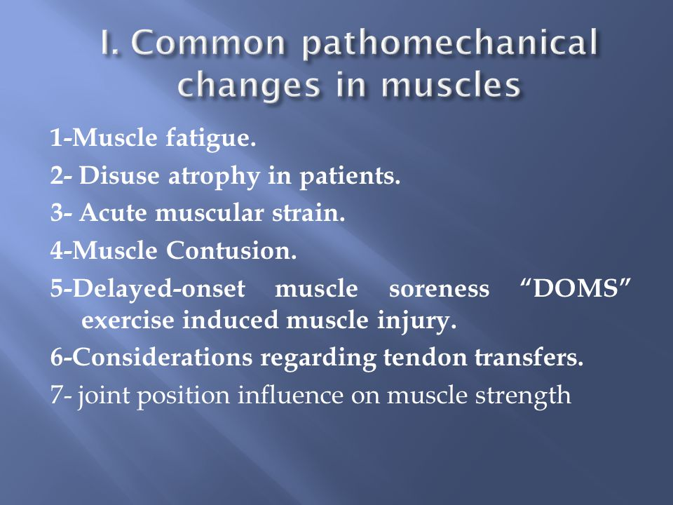 1-Muscle fatigue. 2- Disuse atrophy in patients. 3- Acute muscular strain.