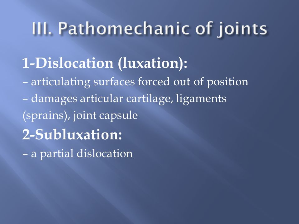 1-Dislocation (luxation): – articulating surfaces forced out of position – damages articular cartilage, ligaments (sprains), joint capsule 2-Subluxation: – a partial dislocation