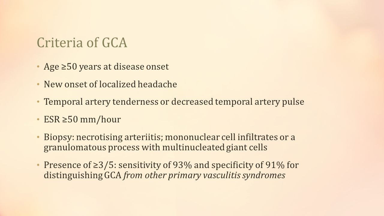 Criteria of GCA Age ≥50 years at disease onset New onset of localized headache Temporal artery tenderness or decreased temporal artery pulse ESR ≥50 m