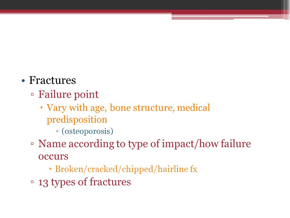 Fractures ▫Failure point  Vary with age, bone structure, medical predisposition ▫(osteoporosis) ▫Name according to type of impact/how failure occurs