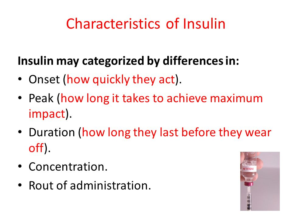 Characteristics of Insulin Insulin may categorized by differences in: Onset (how quickly they act). Peak (how long it takes to achieve maximum impact)