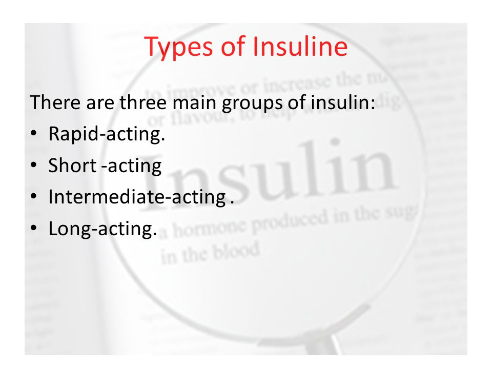 Types of Insuline There are three main groups of insulin: Rapid-acting. Short -acting Intermediate-acting. Long-acting.