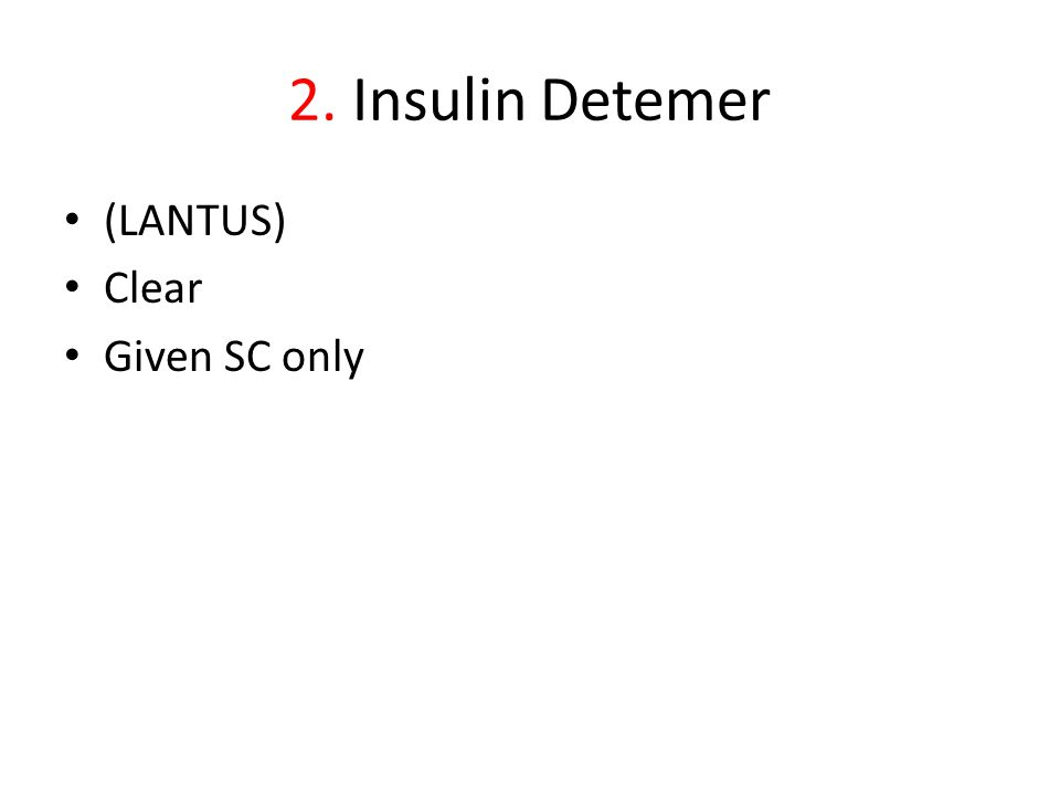 2. Insulin Detemer (LANTUS) Clear Given SC only