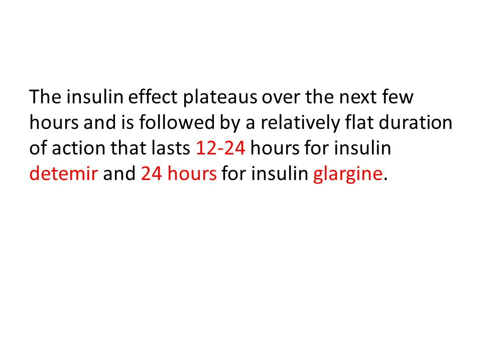 The insulin effect plateaus over the next few hours and is followed by a relatively flat duration of action that lasts 12-24 hours for insulin detemir and 24 hours for insulin glargine.