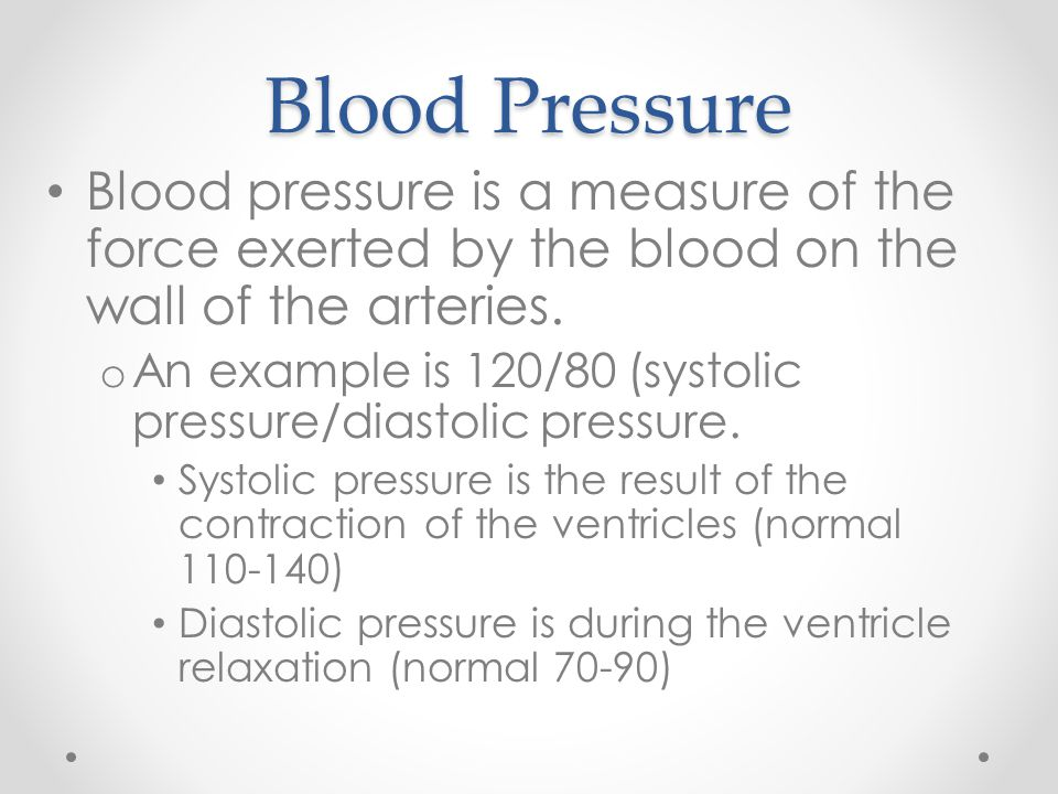 Blood Pressure Blood pressure is a measure of the force exerted by the blood on the wall of the arteries. o An example is 120/80 (systolic pressure/di