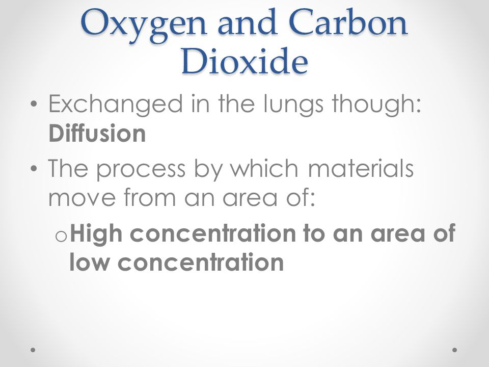 Oxygen and Carbon Dioxide Exchanged in the lungs though: Diffusion The process by which materials move from an area of: o High concentration to an are