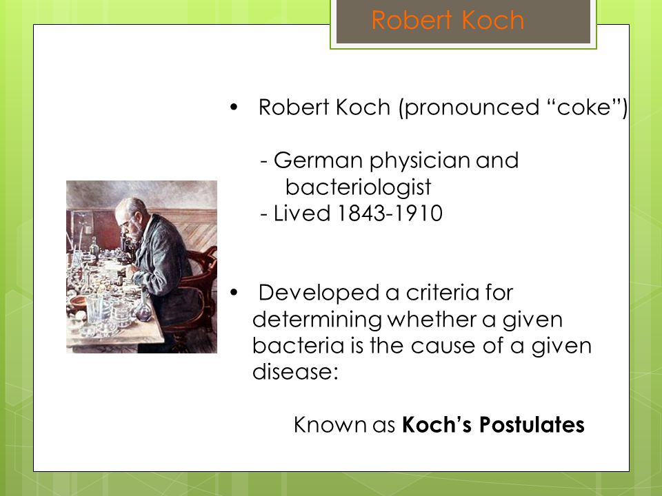 Robert Koch Robert Koch (pronounced coke ) - German physician and bacteriologist - Lived 1843-1910 Developed a criteria for determining whether a given bacteria is the cause of a given disease: Known as Koch's Postulates