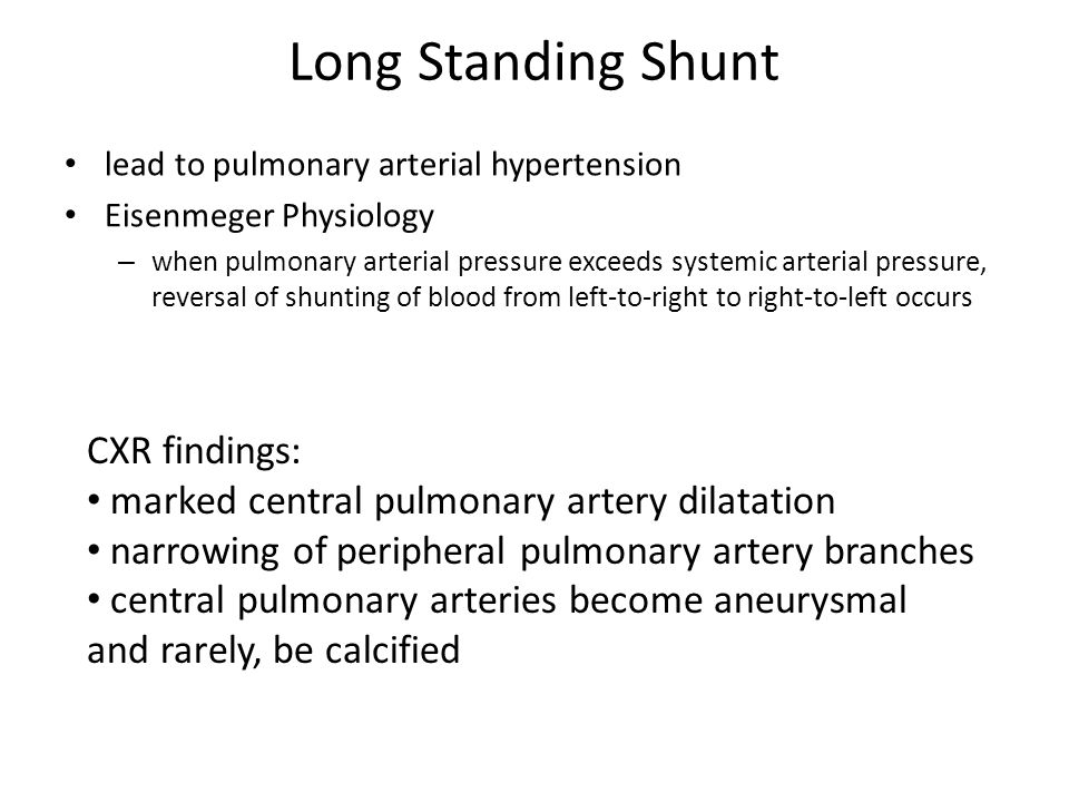 Long Standing Shunt lead to pulmonary arterial hypertension Eisenmeger Physiology – when pulmonary arterial pressure exceeds systemic arterial pressur