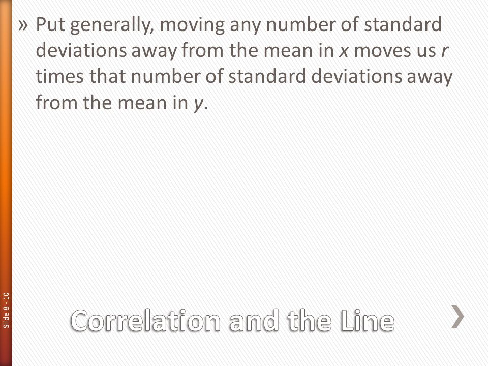 Slide 8 - 10 » Put generally, moving any number of standard deviations away from the mean in x moves us r times that number of standard deviations awa