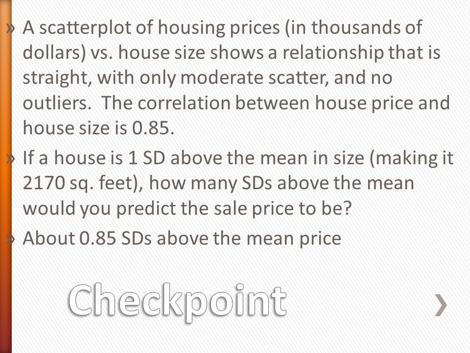 » A scatterplot of housing prices (in thousands of dollars) vs. house size shows a relationship that is straight, with only moderate scatter, and no o
