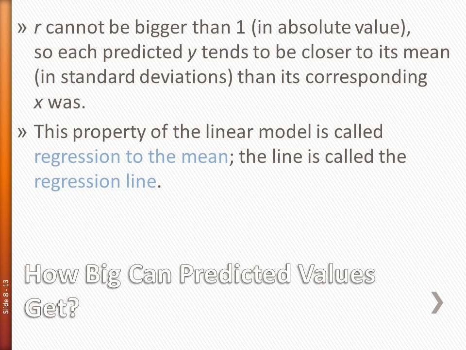 Slide 8 - 13 » r cannot be bigger than 1 (in absolute value), so each predicted y tends to be closer to its mean (in standard deviations) than its cor