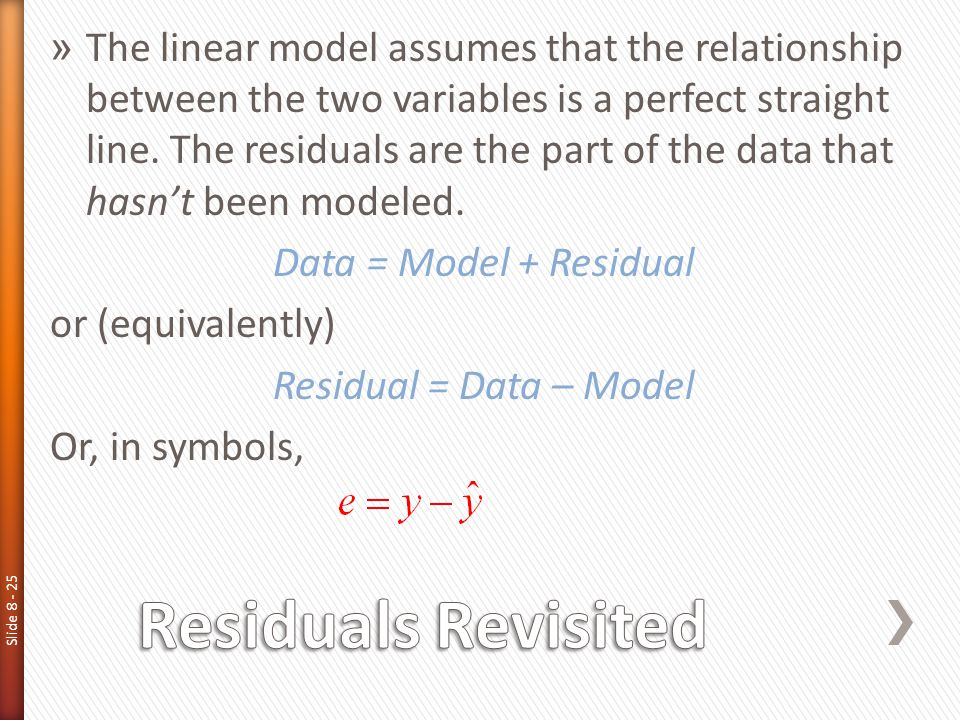 Slide 8 - 25 » The linear model assumes that the relationship between the two variables is a perfect straight line. The residuals are the part of the