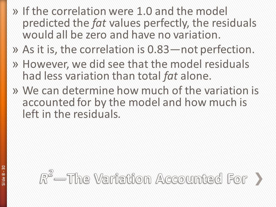 Slide 8 - 30 » If the correlation were 1.0 and the model predicted the fat values perfectly, the residuals would all be zero and have no variation. »