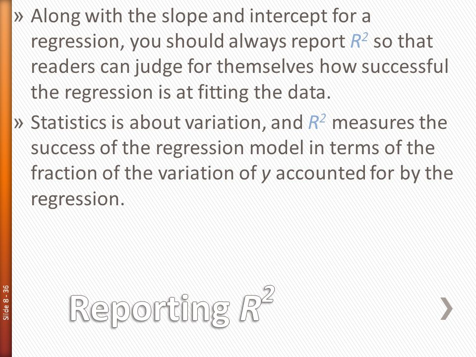 Slide 8 - 36 » Along with the slope and intercept for a regression, you should always report R 2 so that readers can judge for themselves how successf