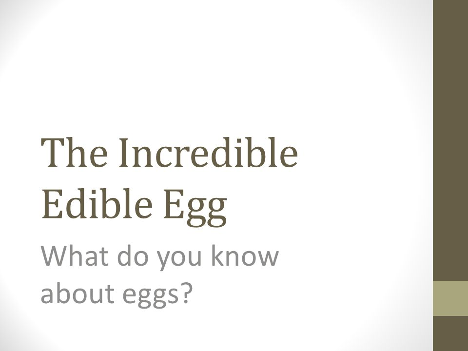 The Incredible Edible Egg What do you know about eggs?