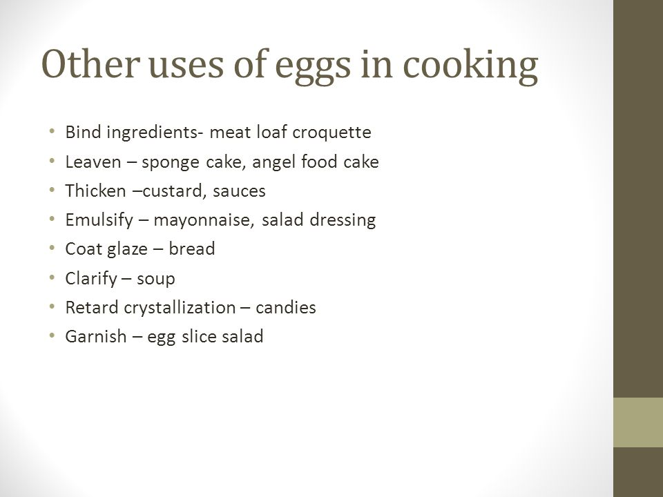 Other uses of eggs in cooking Bind ingredients- meat loaf croquette Leaven – sponge cake, angel food cake Thicken –custard, sauces Emulsify – mayonnaise, salad dressing Coat glaze – bread Clarify – soup Retard crystallization – candies Garnish – egg slice salad