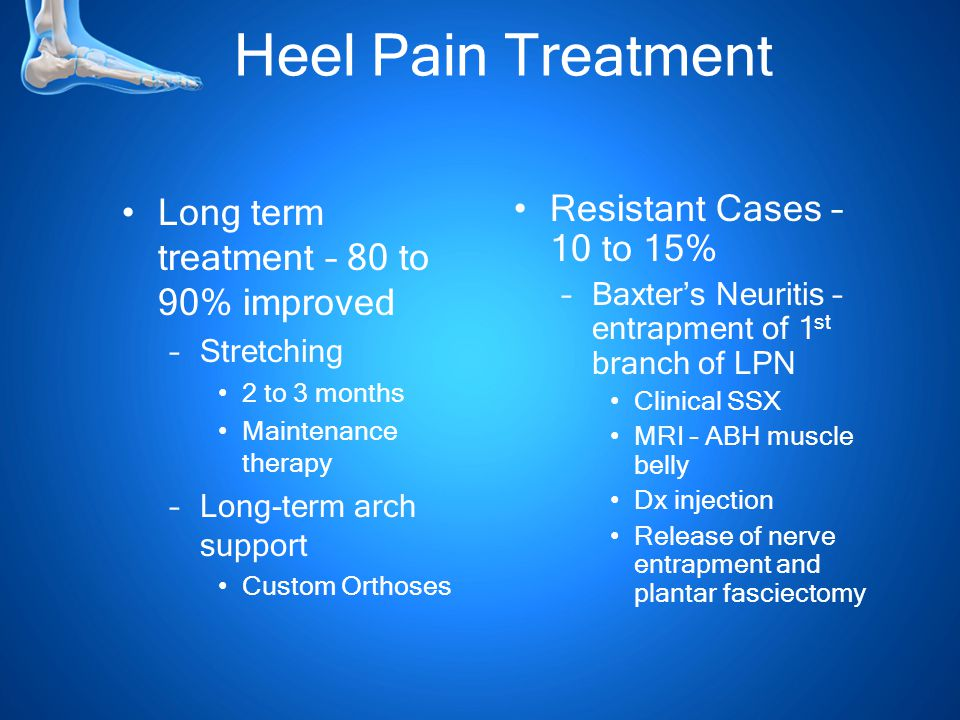 Heel Pain Treatment Long term treatment – 80 to 90% improved –Stretching 2 to 3 months Maintenance therapy –Long-term arch support Custom Orthoses Resistant Cases – 10 to 15% –Baxter's Neuritis – entrapment of 1 st branch of LPN Clinical SSX MRI – ABH muscle belly Dx injection Release of nerve entrapment and plantar fasciectomy